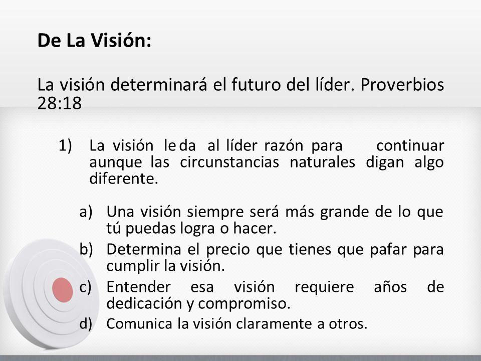 De La Visión: La visión determinará el futuro del líder. Proverbios 28:18.