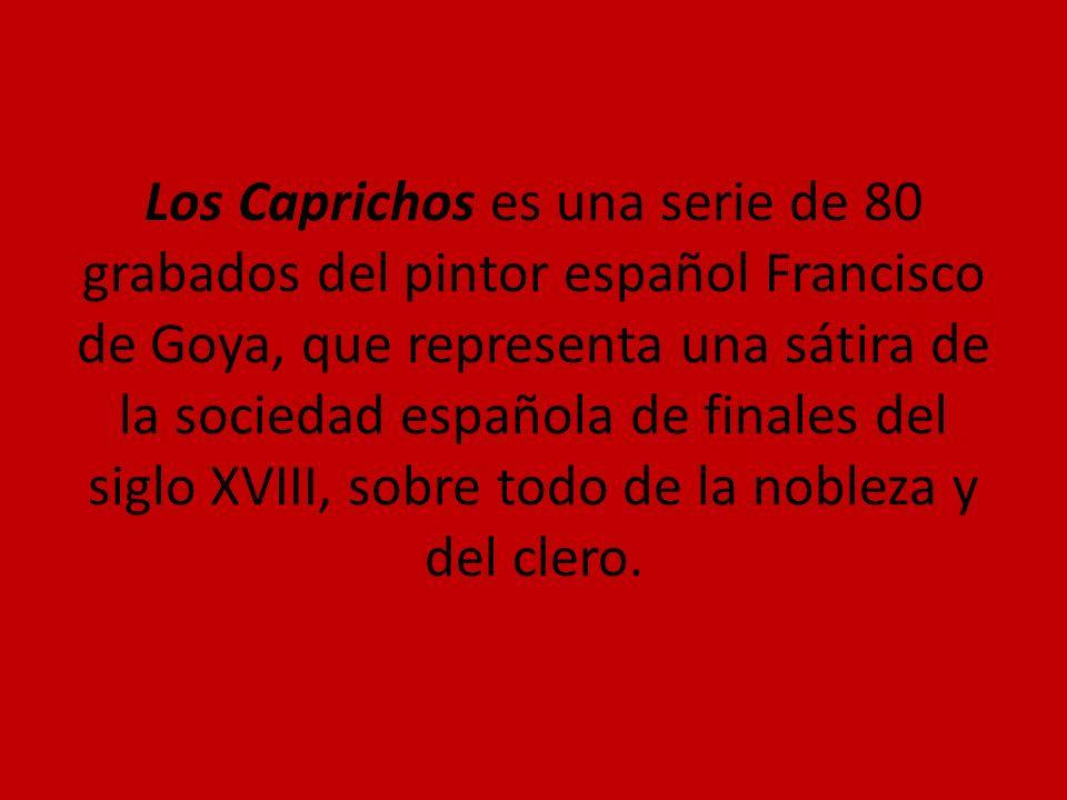 Los Caprichos es una serie de 80 grabados del pintor español Francisco de Goya, que representa una sátira de la sociedad española de finales del siglo XVIII, sobre todo de la nobleza y del clero.