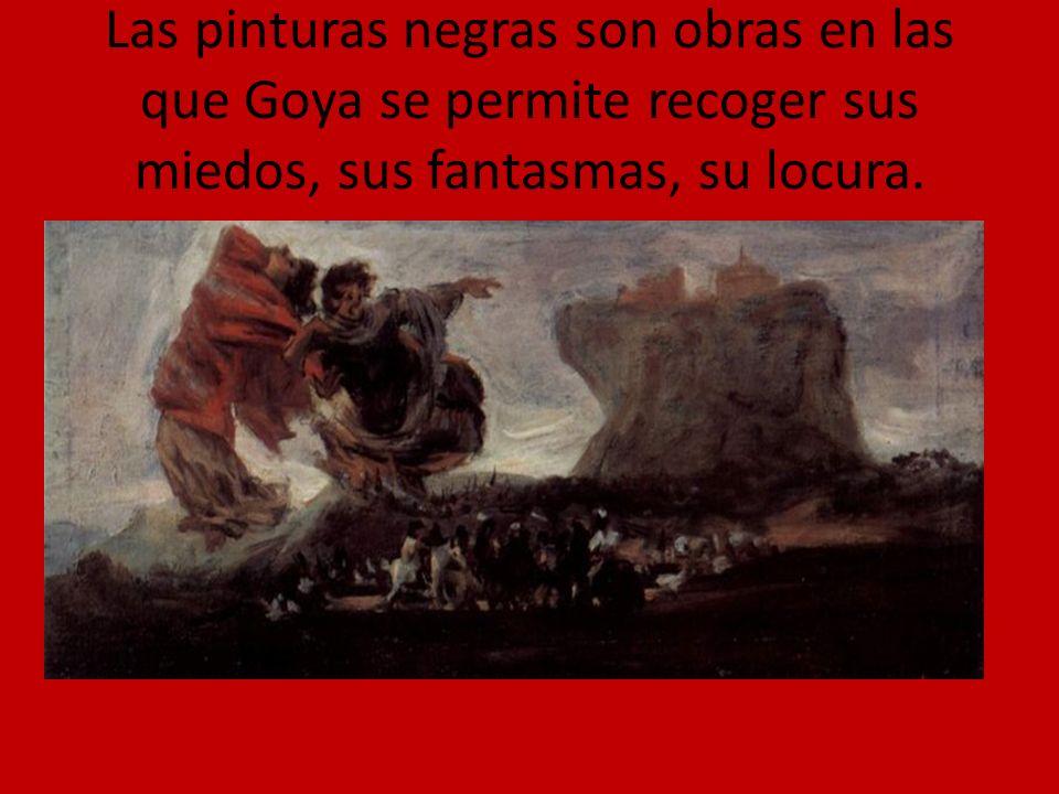 Las pinturas negras son obras en las que Goya se permite recoger sus miedos, sus fantasmas, su locura.