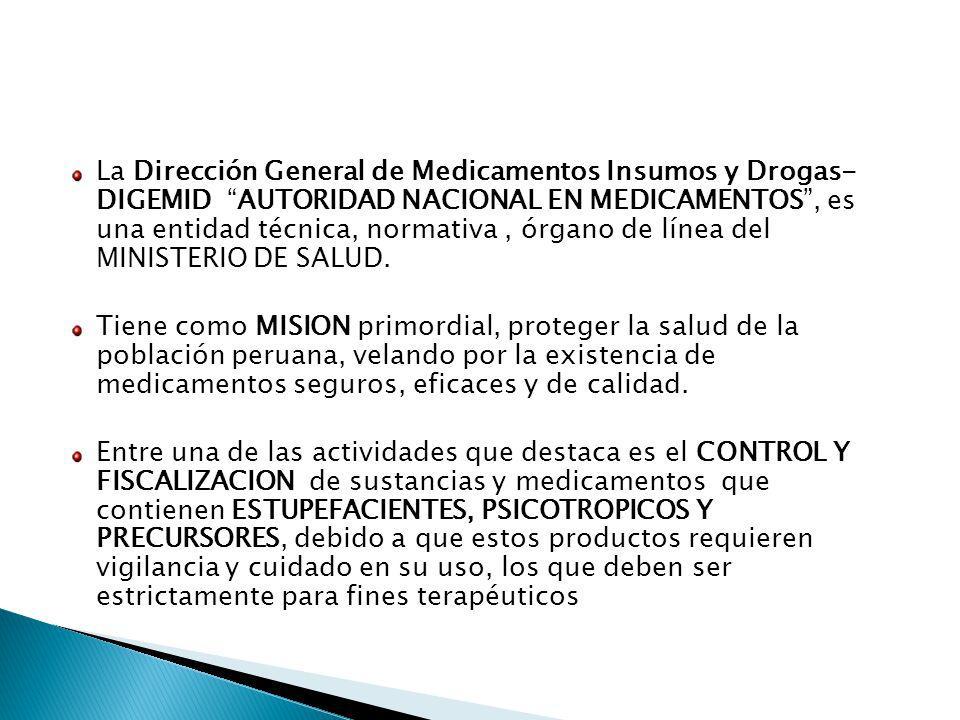 La Dirección General de Medicamentos Insumos y Drogas- DIGEMID AUTORIDAD NACIONAL EN MEDICAMENTOS , es una entidad técnica, normativa , órgano de línea del MINISTERIO DE SALUD.