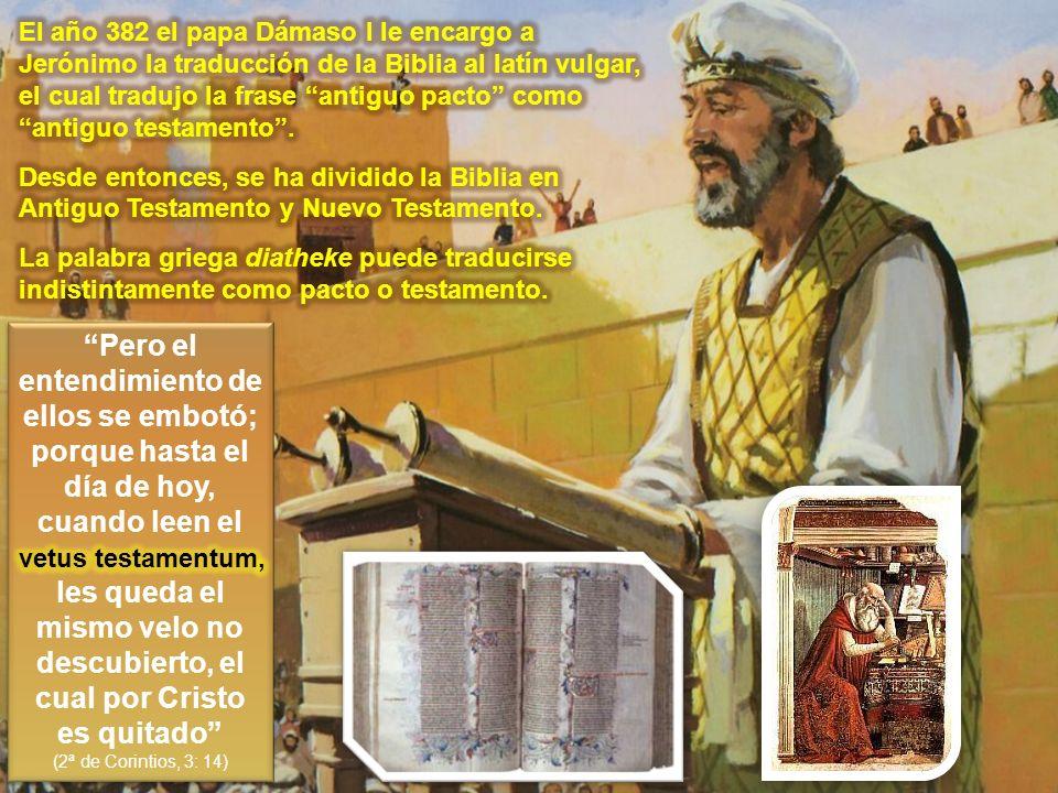 El año 382 el papa Dámaso I le encargo a Jerónimo la traducción de la Biblia al latín vulgar, el cual tradujo la frase antiguo pacto como antiguo testamento .