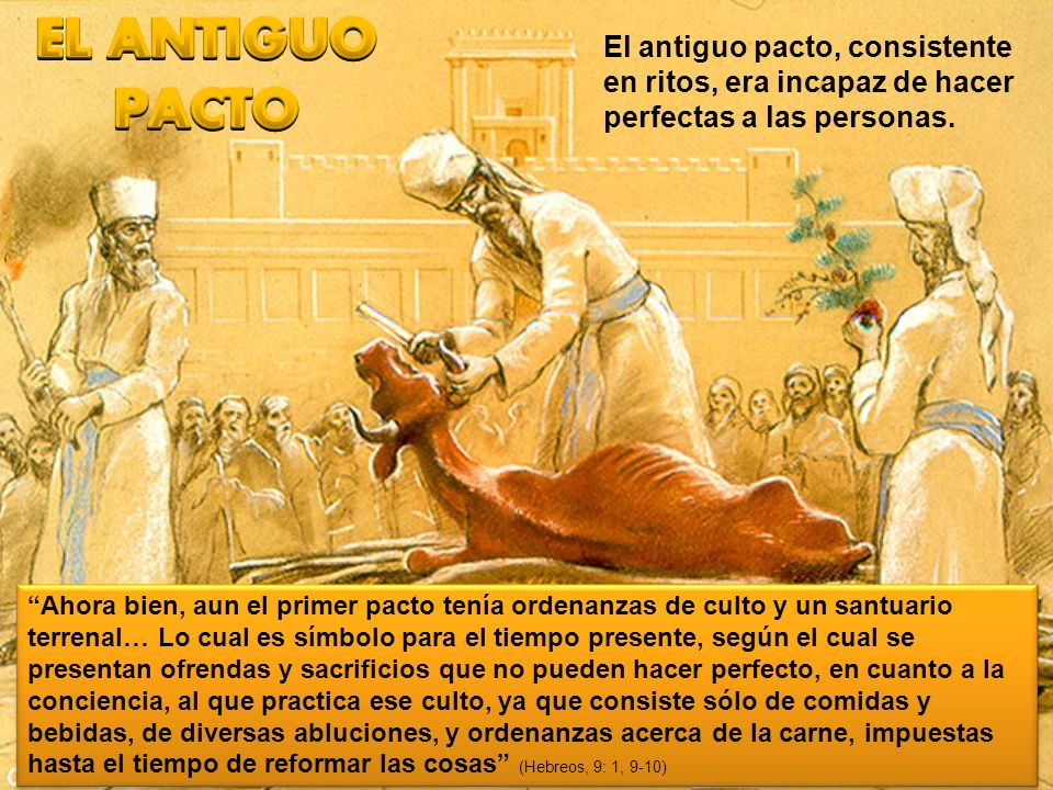EL ANTIGUO PACTO El antiguo pacto, consistente en ritos, era incapaz de hacer perfectas a las personas.