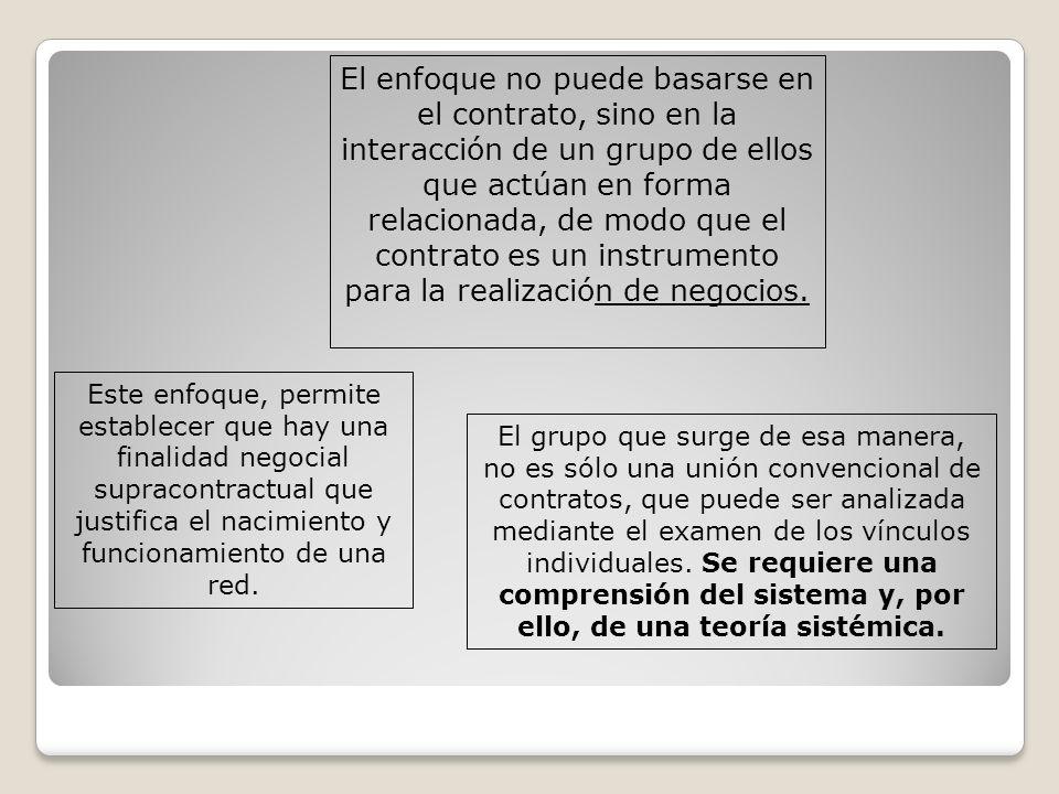 El enfoque no puede basarse en el contrato, sino en la interacción de un grupo de ellos que actúan en forma relacionada, de modo que el contrato es un instrumento para la realización de negocios.
