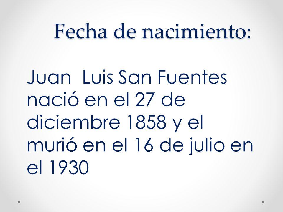 Fecha de nacimiento:Juan Luis San Fuentes nació en el 27 de diciembre 1858 y el murió en el 16 de julio en el 1930.