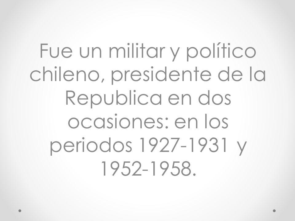 Fue un militar y político chileno, presidente de la Republica en dos ocasiones: en los periodos 1927-1931 y 1952-1958.