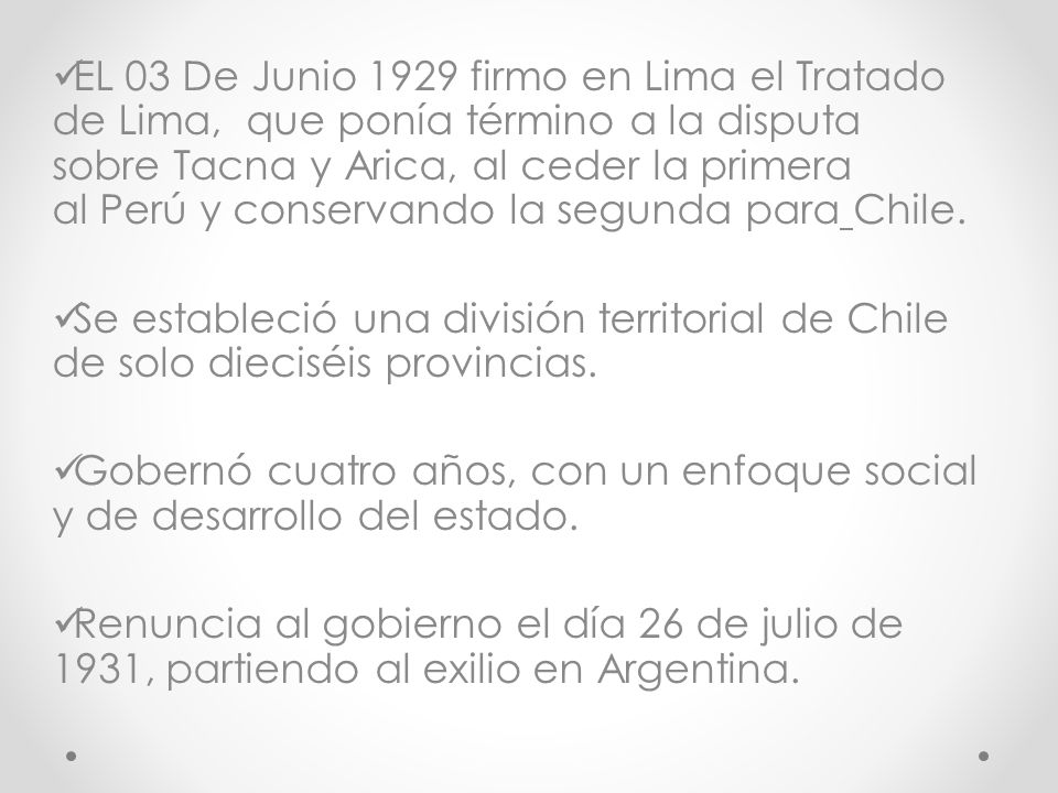 EL 03 De Junio 1929 firmo en Lima el Tratado de Lima, que ponía término a la disputa sobre Tacna y Arica, al ceder la primera al Perú y conservando la segunda para Chile.