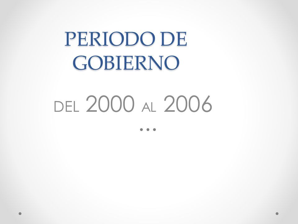 PERIODO DE GOBIERNO DEL 2000 AL 2006