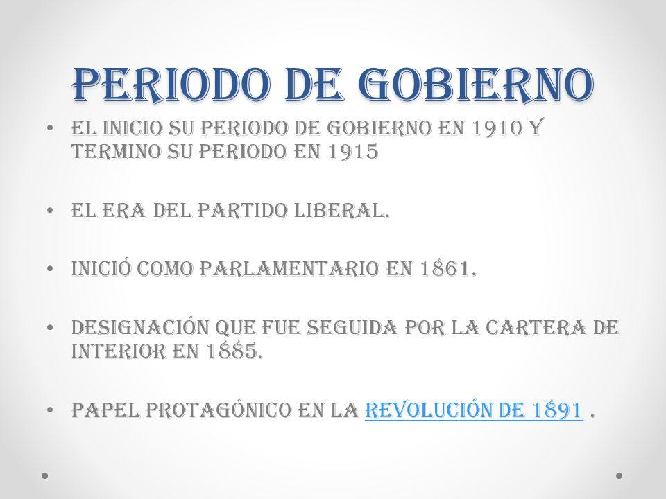 Periodo de Gobierno El inicio su periodo de gobierno en 1910 y termino su periodo en 1915. El era del partido liberal.