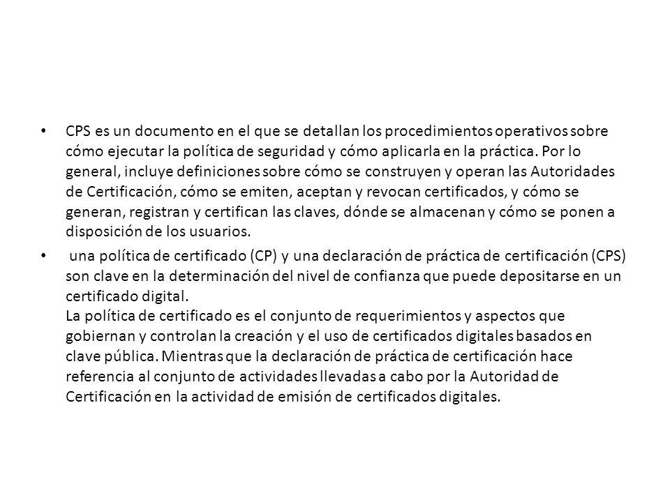 CPS es un documento en el que se detallan los procedimientos operativos sobre cómo ejecutar la política de seguridad y cómo aplicarla en la práctica. Por lo general, incluye definiciones sobre cómo se construyen y operan las Autoridades de Certificación, cómo se emiten, aceptan y revocan certificados, y cómo se generan, registran y certifican las claves, dónde se almacenan y cómo se ponen a disposición de los usuarios.