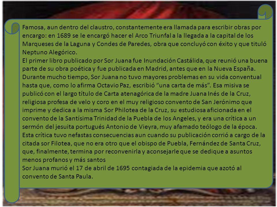 Famosa, aun dentro del claustro, constantemente era llamada para escribir obras por encargo: en 1689 se le encargó hacer el Arco Triunfal a la llegada a la capital de los Marqueses de la Laguna y Condes de Paredes, obra que concluyó con éxito y que tituló Neptuno Alegórico.