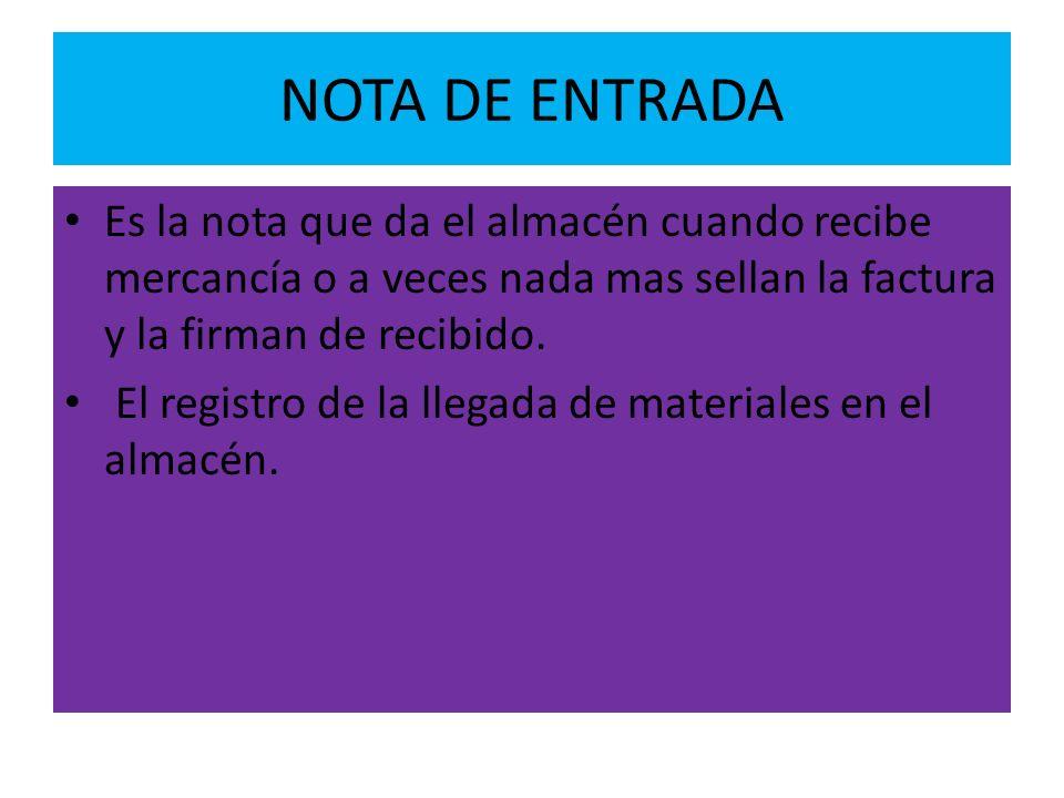 NOTA DE ENTRADA Es la nota que da el almacén cuando recibe mercancía o a veces nada mas sellan la factura y la firman de recibido.