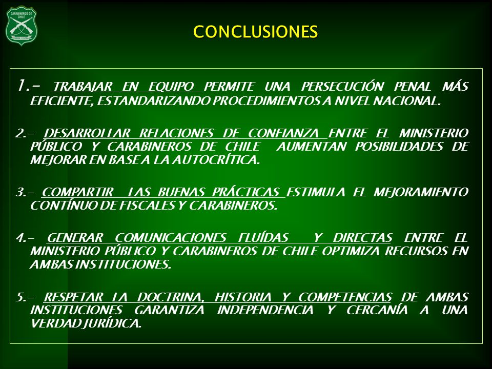 CONCLUSIONES 1.- TRABAJAR EN EQUIPO PERMITE UNA PERSECUCIÓN PENAL MÁS EFICIENTE, ESTANDARIZANDO PROCEDIMIENTOS A NIVEL NACIONAL.