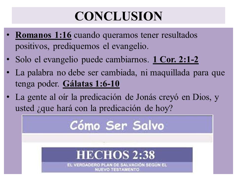 CONCLUSION Romanos 1:16 cuando queramos tener resultados positivos, prediquemos el evangelio. Solo el evangelio puede cambiarnos. 1 Cor. 2:1-2.