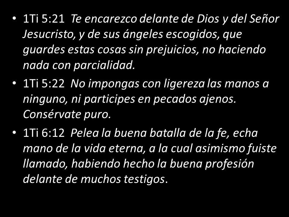 1Ti 5:21 Te encarezco delante de Dios y del Señor Jesucristo, y de sus ángeles escogidos, que guardes estas cosas sin prejuicios, no haciendo nada con parcialidad.