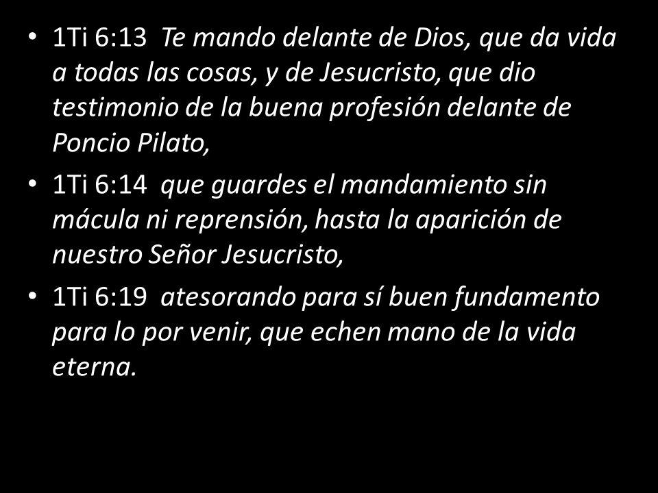 1Ti 6:13 Te mando delante de Dios, que da vida a todas las cosas, y de Jesucristo, que dio testimonio de la buena profesión delante de Poncio Pilato,