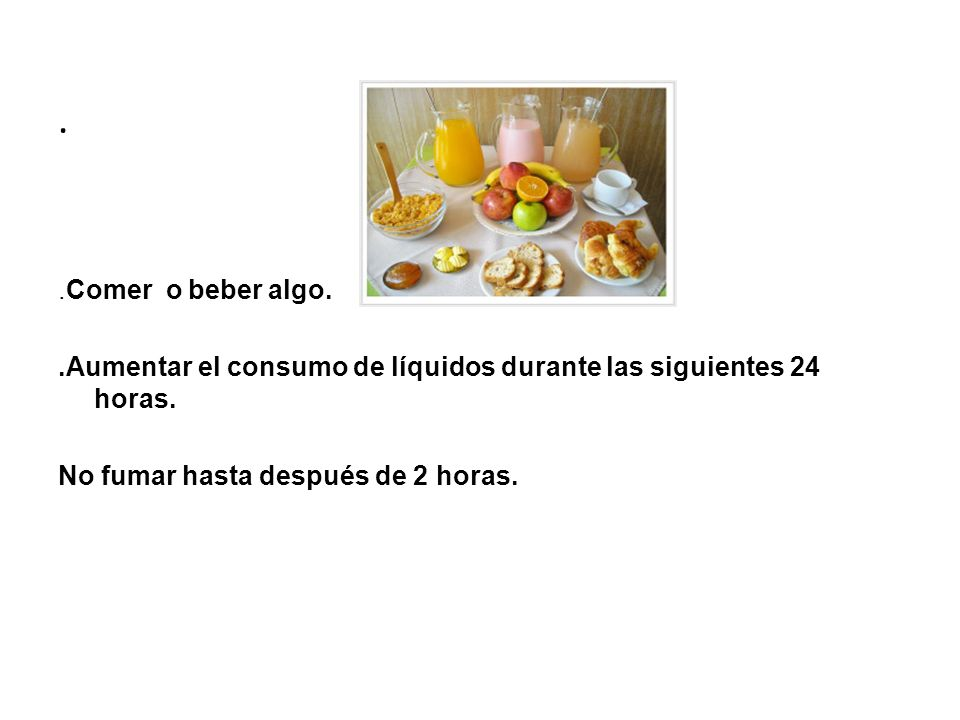 .Comer o beber algo. .Aumentar el consumo de líquidos durante las siguientes 24 horas.