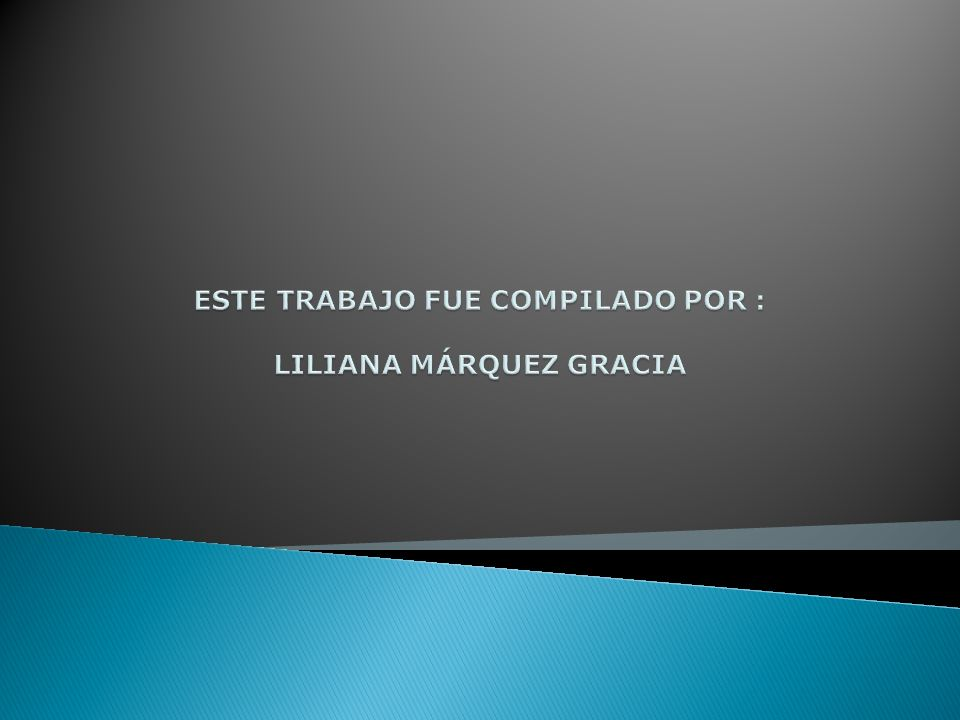 ESTE TRABAJO FUE COMPILADO POR : LILIANA MÁRQUEZ GRACIA