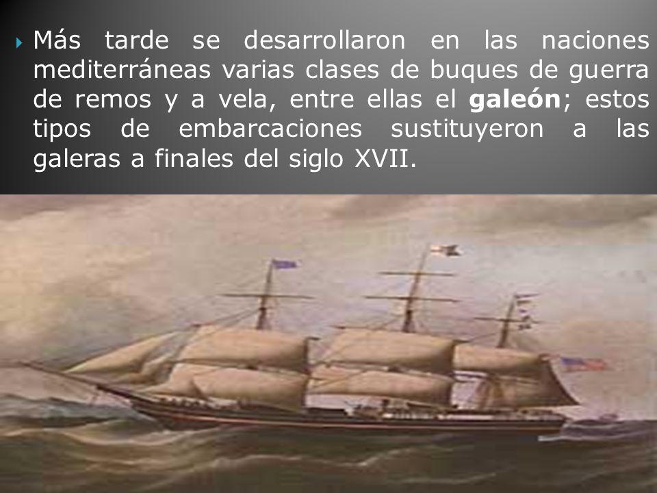 Más tarde se desarrollaron en las naciones mediterráneas varias clases de buques de guerra de remos y a vela, entre ellas el galeón; estos tipos de embarcaciones sustituyeron a las galeras a finales del siglo XVII.