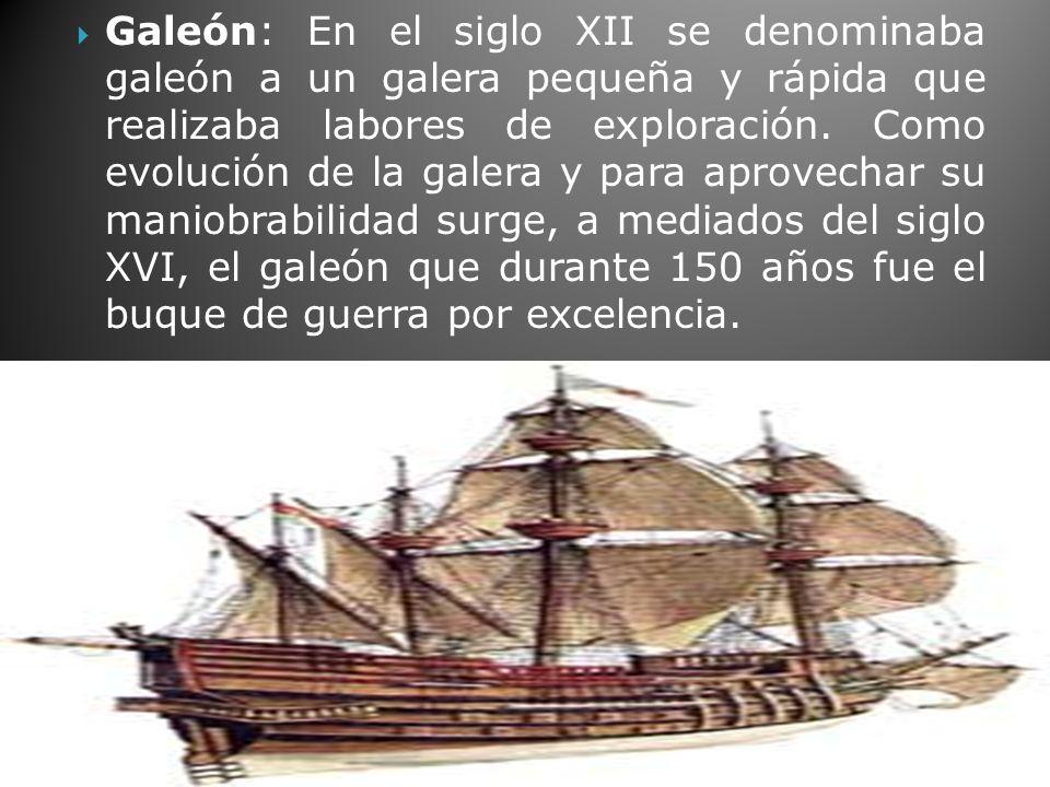 Galeón: En el siglo XII se denominaba galeón a un galera pequeña y rápida que realizaba labores de exploración.