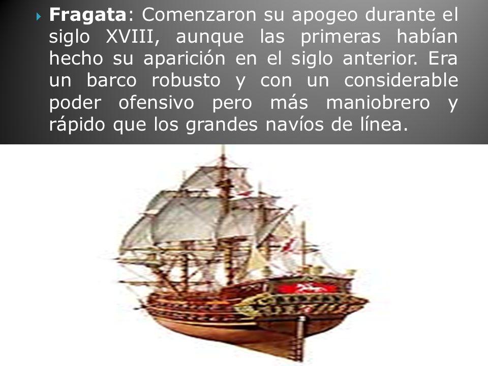 Fragata: Comenzaron su apogeo durante el siglo XVIII, aunque las primeras habían hecho su aparición en el siglo anterior.