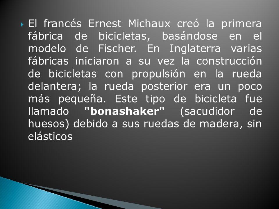 El francés Ernest Michaux creó la primera fábrica de bicicletas, basándose en el modelo de Fischer.