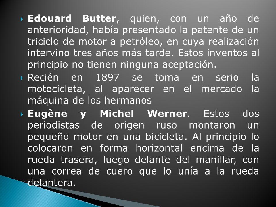 Edouard Butter, quien, con un año de anterioridad, había presentado la patente de un triciclo de motor a petróleo, en cuya realización intervino tres años más tarde. Estos inventos al principio no tienen ninguna aceptación.