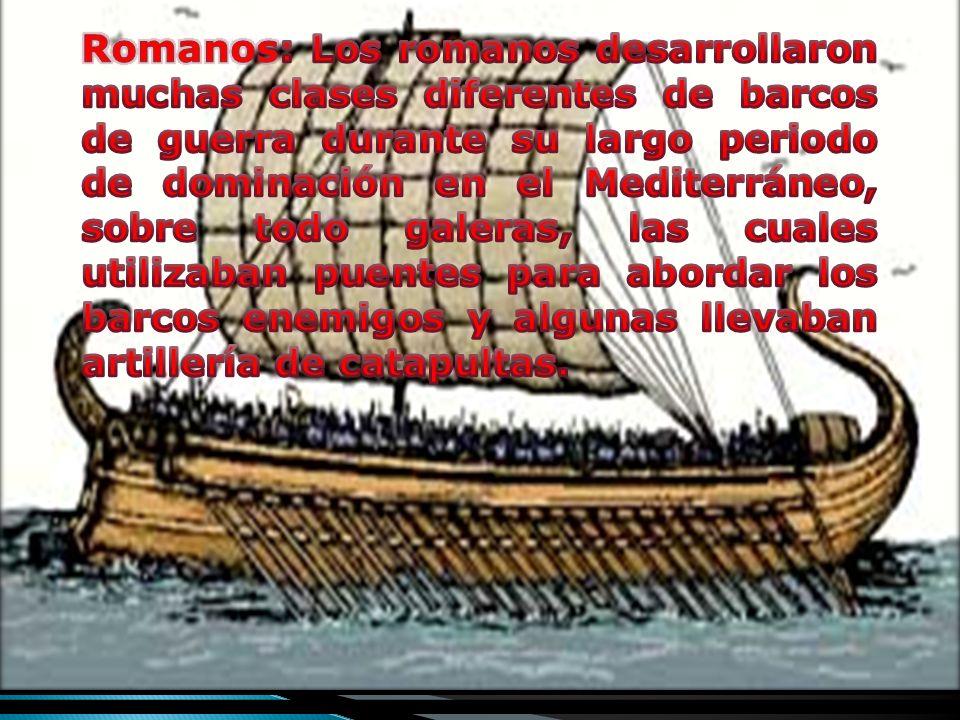 Romanos: Los romanos desarrollaron muchas clases diferentes de barcos de guerra durante su largo periodo de dominación en el Mediterráneo, sobre todo galeras, las cuales utilizaban puentes para abordar los barcos enemigos y algunas llevaban artillería de catapultas.