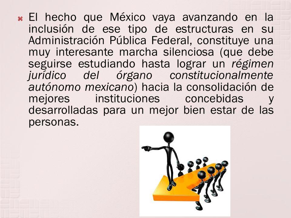 El hecho que México vaya avanzando en la inclusión de ese tipo de estructuras en su Administración Pública Federal, constituye una muy interesante marcha silenciosa (que debe seguirse estudiando hasta lograr un régimen jurídico del órgano constitucionalmente autónomo mexicano) hacia la consolidación de mejores instituciones concebidas y desarrolladas para un mejor bien estar de las personas.