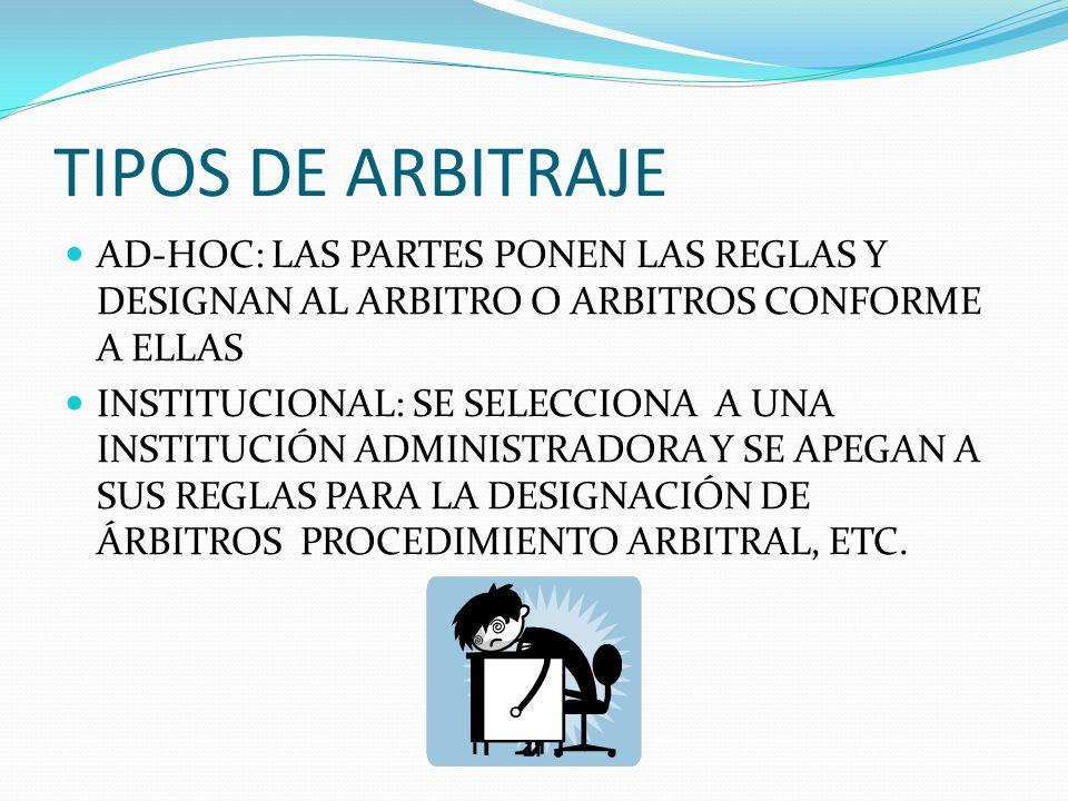 TIPOS DE ARBITRAJE AD-HOC: LAS PARTES PONEN LAS REGLAS Y DESIGNAN AL ARBITRO O ARBITROS CONFORME A ELLAS.
