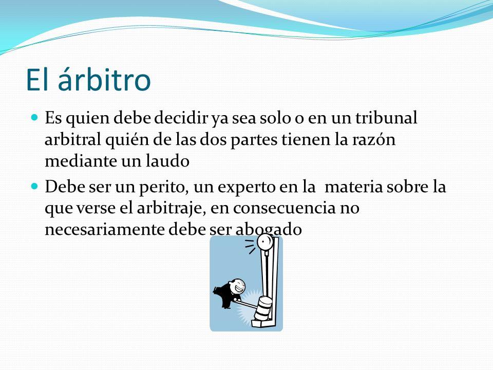 El árbitro Es quien debe decidir ya sea solo o en un tribunal arbitral quién de las dos partes tienen la razón mediante un laudo.