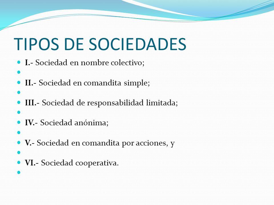 TIPOS DE SOCIEDADES I.- Sociedad en nombre colectivo;