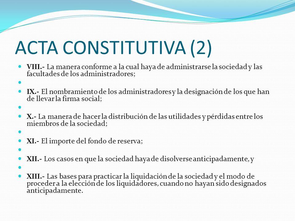 ACTA CONSTITUTIVA (2) VIII.- La manera conforme a la cual haya de administrarse la sociedad y las facultades de los administradores;