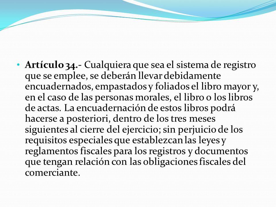Artículo 34.- Cualquiera que sea el sistema de registro que se emplee, se deberán llevar debidamente encuadernados, empastados y foliados el libro mayor y, en el caso de las personas morales, el libro o los libros de actas.
