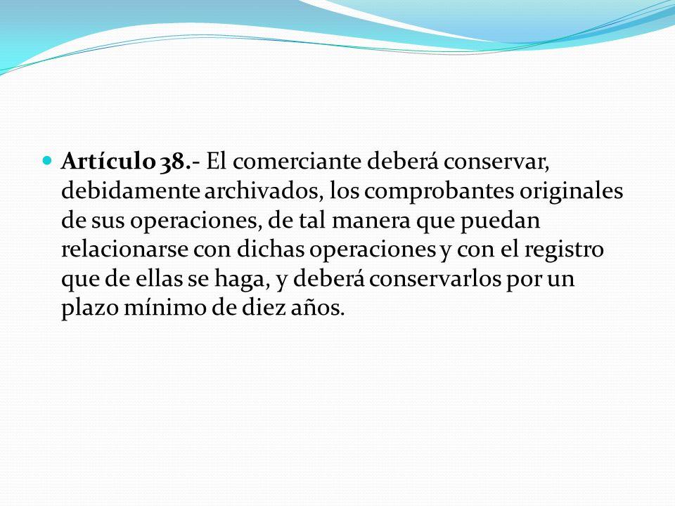 Artículo 38.- El comerciante deberá conservar, debidamente archivados, los comprobantes originales de sus operaciones, de tal manera que puedan relacionarse con dichas operaciones y con el registro que de ellas se haga, y deberá conservarlos por un plazo mínimo de diez años.