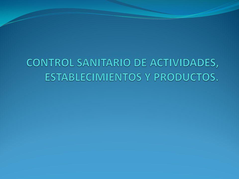 CONTROL SANITARIO DE ACTIVIDADES, ESTABLECIMIENTOS Y PRODUCTOS.