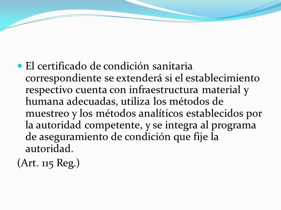 El certificado de condición sanitaria correspondiente se extenderá si el establecimiento respectivo cuenta con infraestructura material y humana adecuadas, utiliza los métodos de muestreo y los métodos analíticos establecidos por la autoridad competente, y se integra al programa de aseguramiento de condición que fije la autoridad.