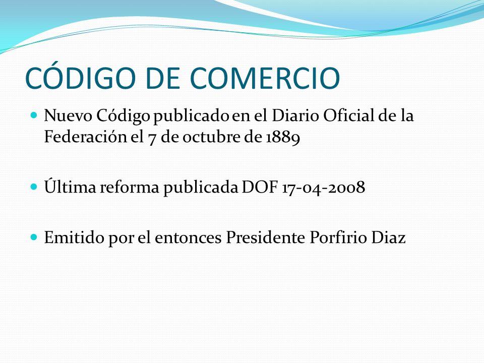 CÓDIGO DE COMERCIO Nuevo Código publicado en el Diario Oficial de la Federación el 7 de octubre de 1889.