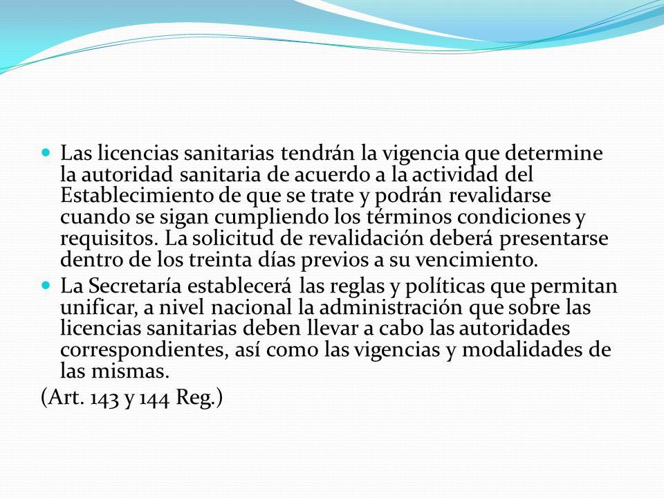 Las licencias sanitarias tendrán la vigencia que determine la autoridad sanitaria de acuerdo a la actividad del Establecimiento de que se trate y podrán revalidarse cuando se sigan cumpliendo los términos condiciones y requisitos. La solicitud de revalidación deberá presentarse dentro de los treinta días previos a su vencimiento.