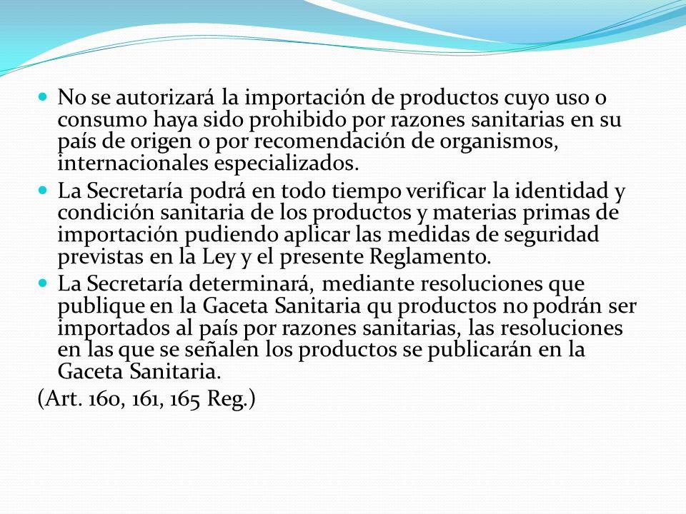 No se autorizará la importación de productos cuyo uso o consumo haya sido prohibido por razones sanitarias en su país de origen o por recomendación de organismos, internacionales especializados.