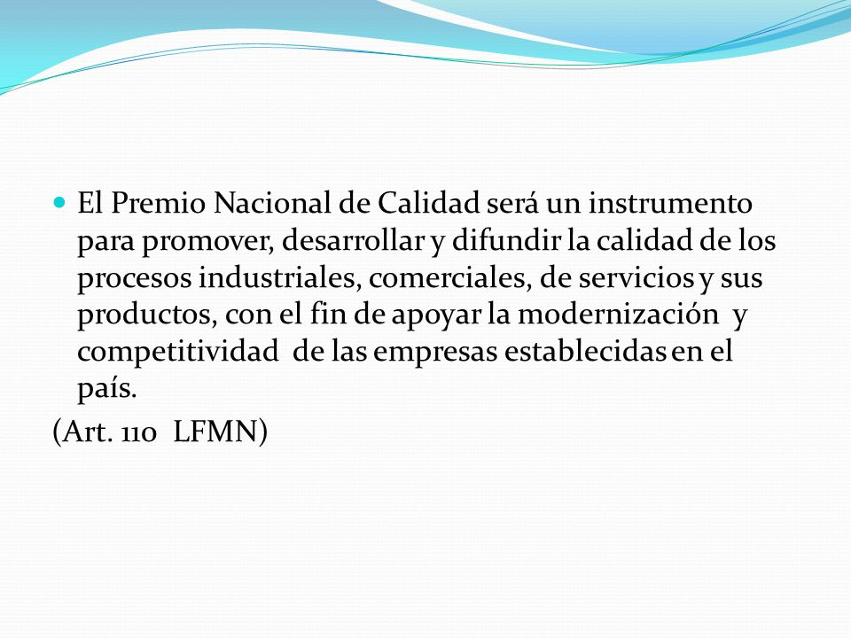 El Premio Nacional de Calidad será un instrumento para promover, desarrollar y difundir la calidad de los procesos industriales, comerciales, de servicios y sus productos, con el fin de apoyar la modernización y competitividad de las empresas establecidas en el país.