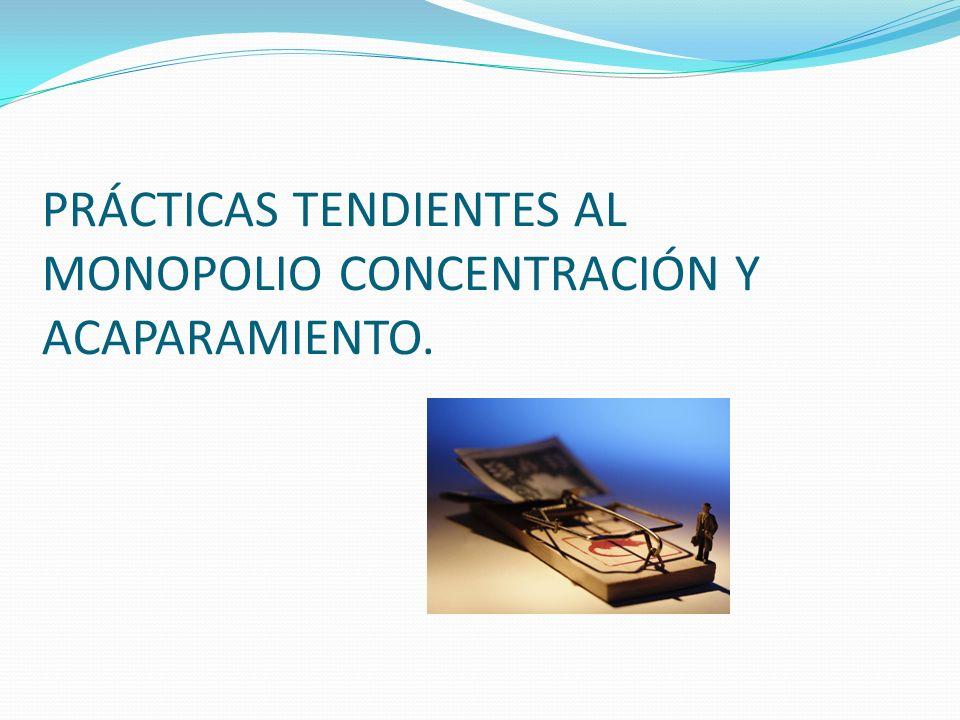 PRÁCTICAS TENDIENTES AL MONOPOLIO CONCENTRACIÓN Y ACAPARAMIENTO.