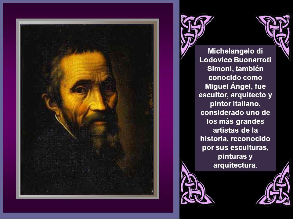 Michelangelo di Lodovico Buonarroti Simoni, también conocido como Miguel Ángel, fue escultor, arquitecto y pintor italiano, considerado uno de los más grandes artistas de la historia, reconocido por sus esculturas, pinturas y arquitectura.