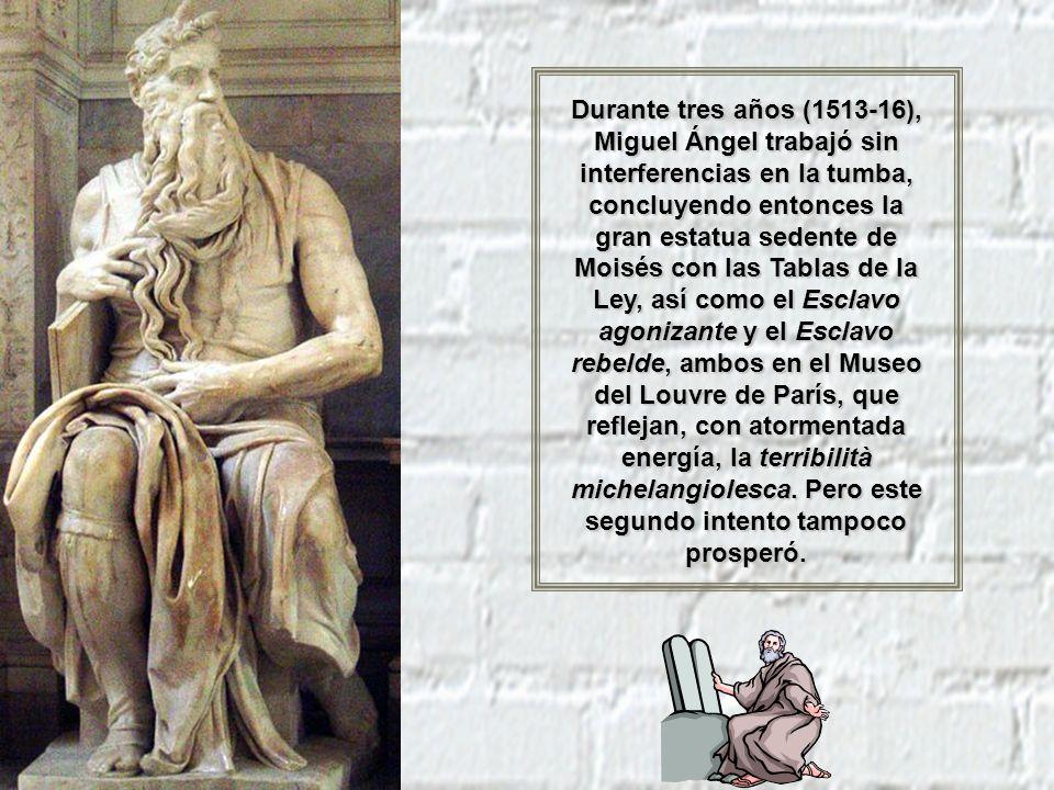 Durante tres años (1513-16), Miguel Ángel trabajó sin interferencias en la tumba, concluyendo entonces la gran estatua sedente de Moisés con las Tablas de la Ley, así como el Esclavo agonizante y el Esclavo rebelde, ambos en el Museo del Louvre de París, que reflejan, con atormentada energía, la terribilità michelangiolesca.