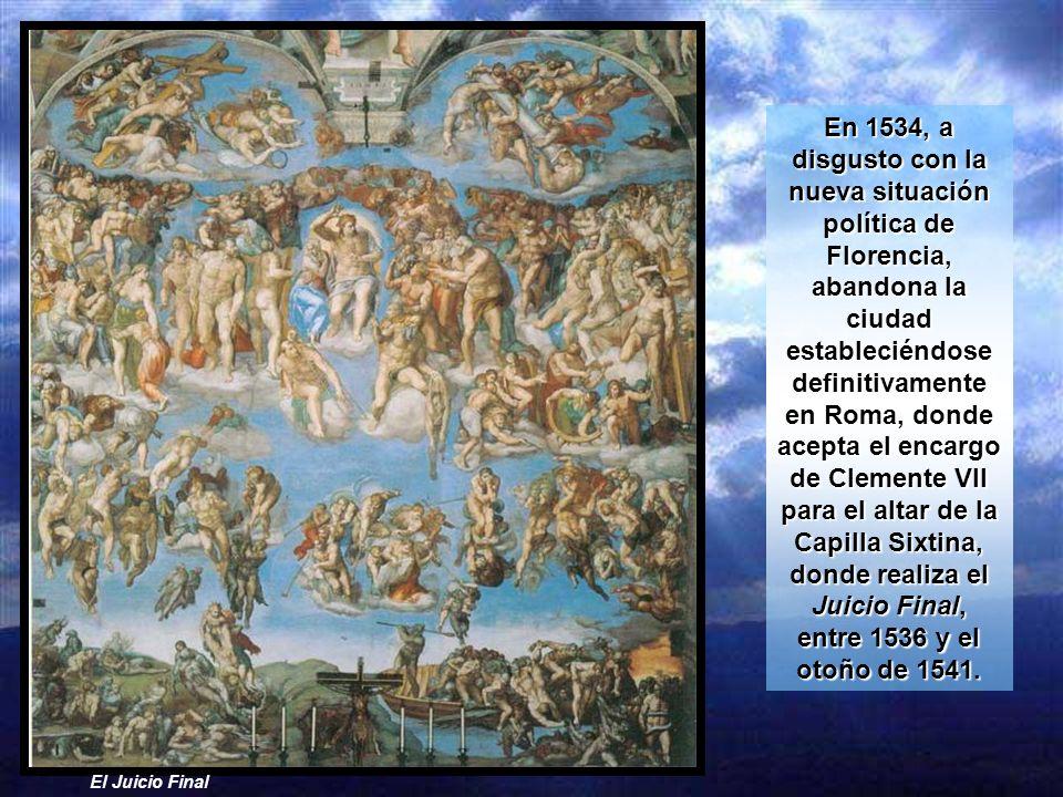 En 1534, a disgusto con la nueva situación política de Florencia, abandona la ciudad estableciéndose definitivamente en Roma, donde acepta el encargo de Clemente VII para el altar de la Capilla Sixtina, donde realiza el Juicio Final, entre 1536 y el otoño de 1541.