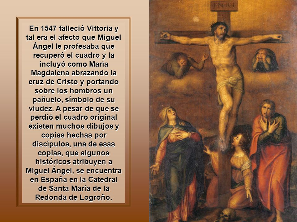 En 1547 falleció Vittoria y tal era el afecto que Miguel Ángel le profesaba que recuperó el cuadro y la incluyó como María Magdalena abrazando la cruz de Cristo y portando sobre los hombros un pañuelo, símbolo de su viudez.