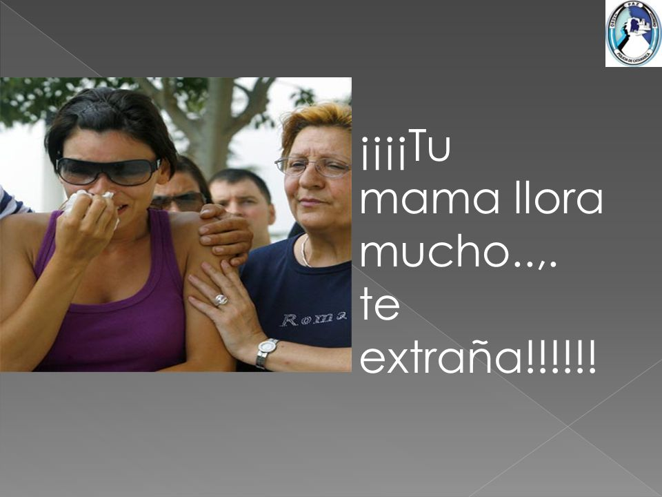¡¡¡¡Tu mama llora mucho..,. te extraña!!!!!!
