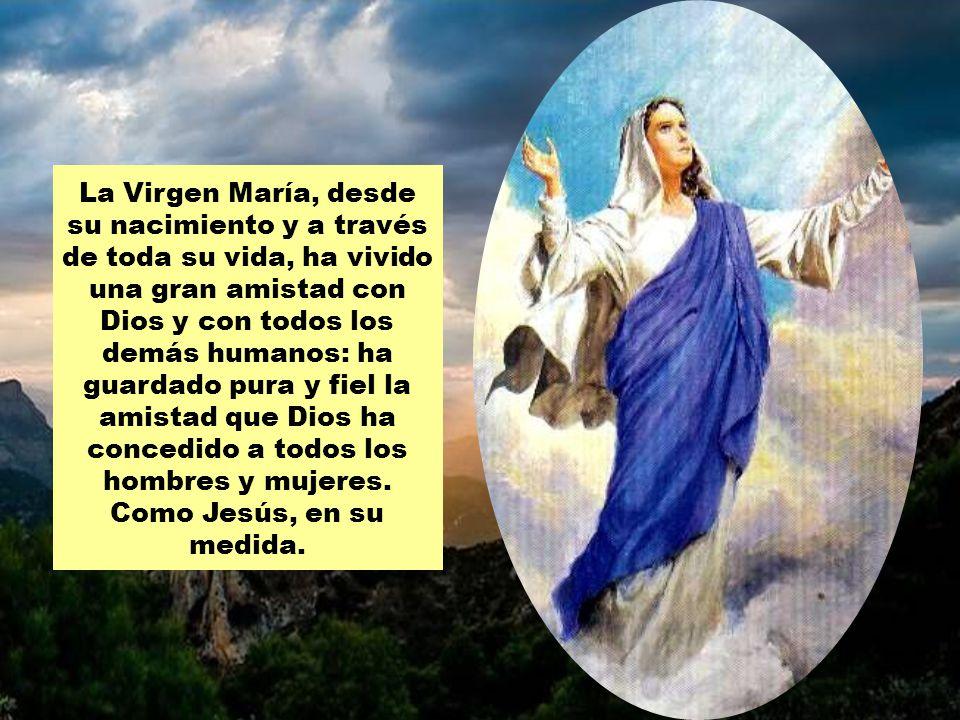 La Virgen María, desde su nacimiento y a través de toda su vida, ha vivido una gran amistad con Dios y con todos los demás humanos: ha guardado pura y fiel la amistad que Dios ha concedido a todos los hombres y mujeres.