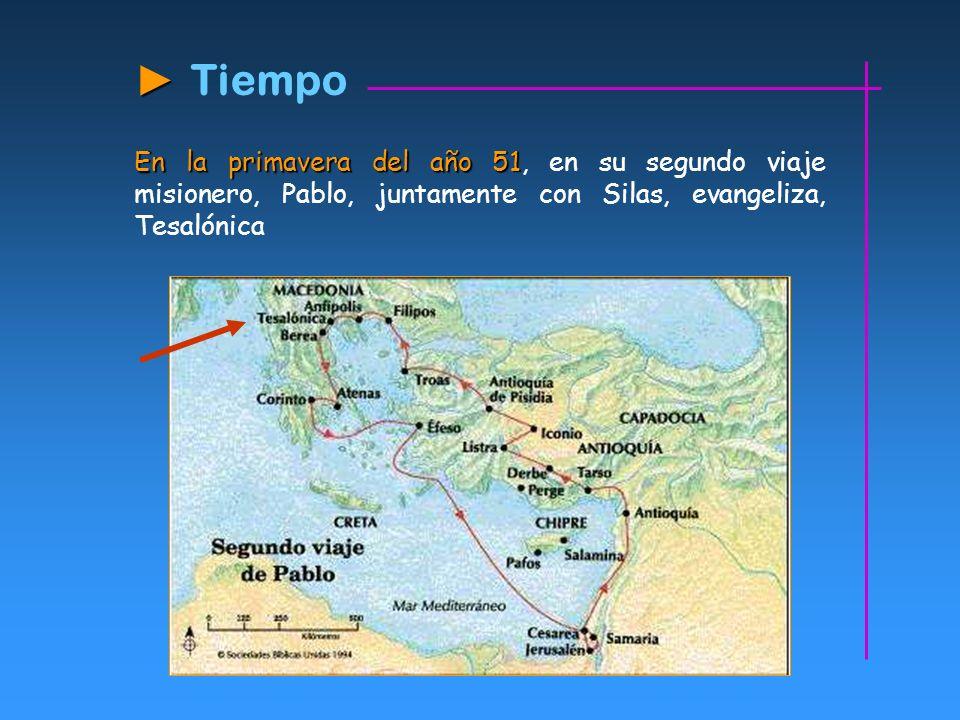 ► Tiempo En la primavera del año 51, en su segundo viaje misionero, Pablo, juntamente con Silas, evangeliza, Tesalónica.