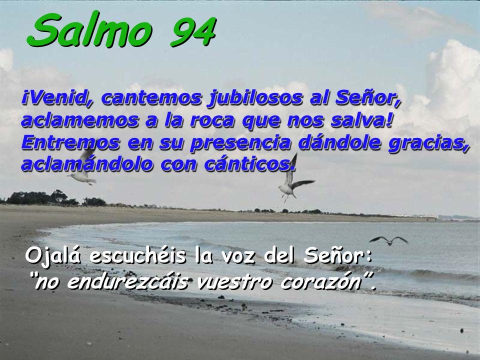 Salmo 94¡Venid, cantemos jubilosos al Señor, aclamemos a la roca que nos salva! Entremos en su presencia dándole gracias, aclamándolo con cánticos.