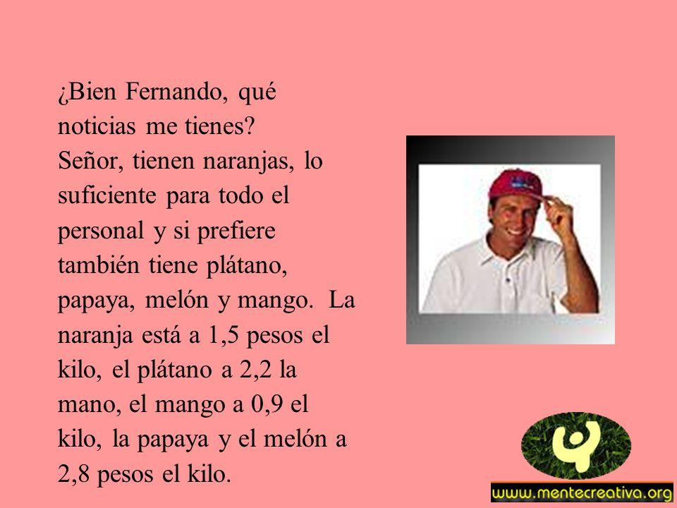 ¿Bien Fernando, qué noticias me tienes Señor, tienen naranjas, lo. suficiente para todo el. personal y si prefiere.